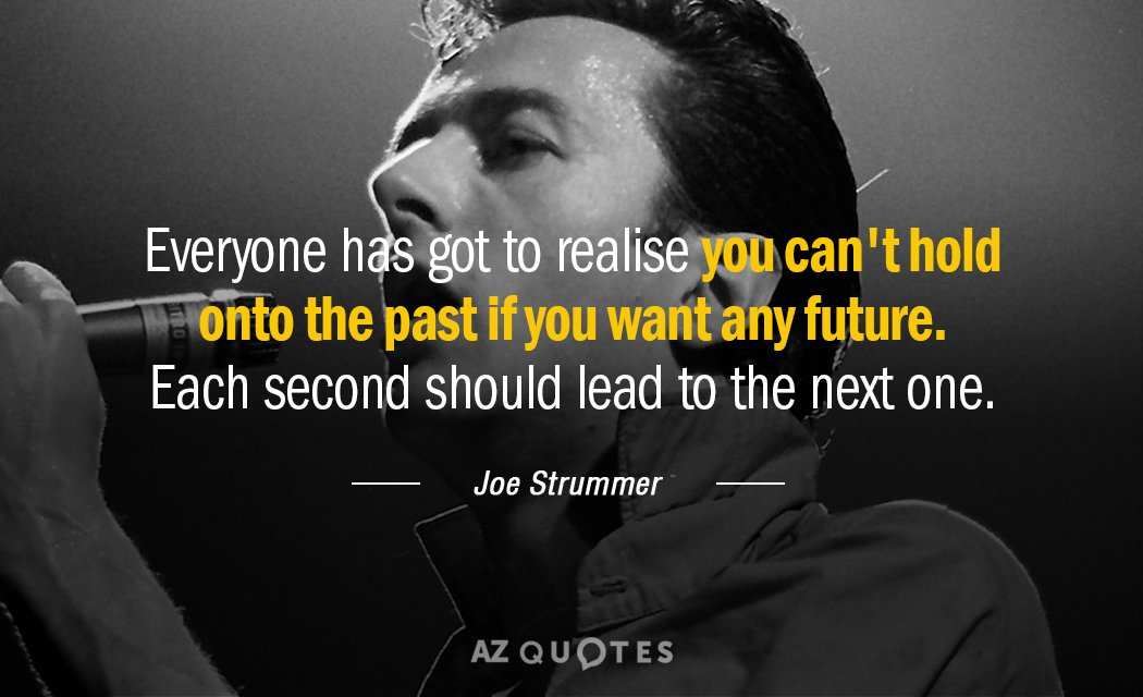 Joe Strummer quote: Everyone has got to realise you can't hold onto the past if you...