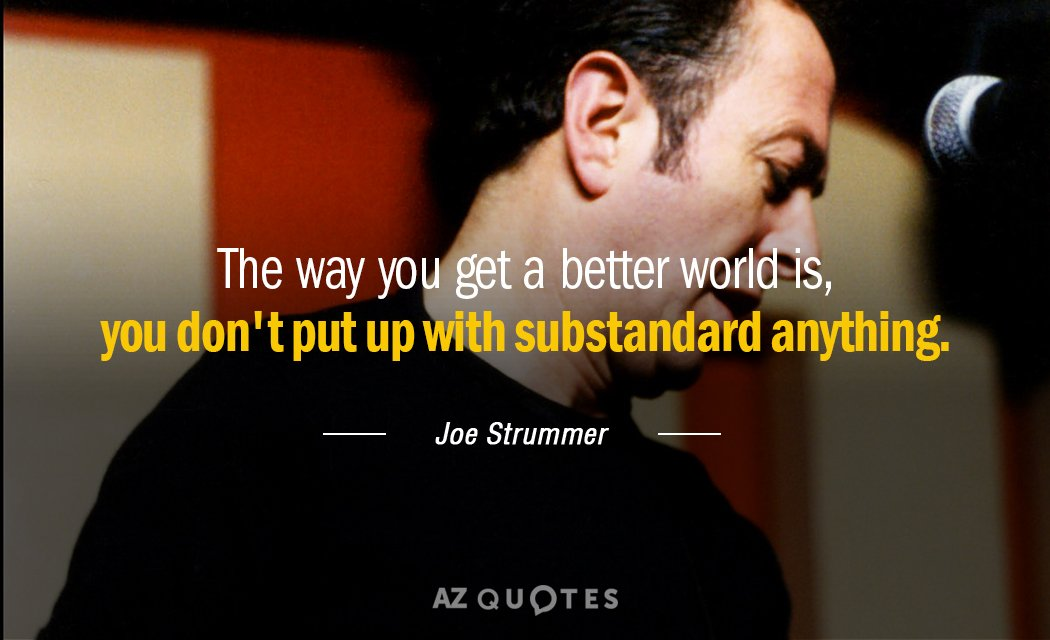 Joe Strummer quote: The way you get a better world is, you don't put up with...