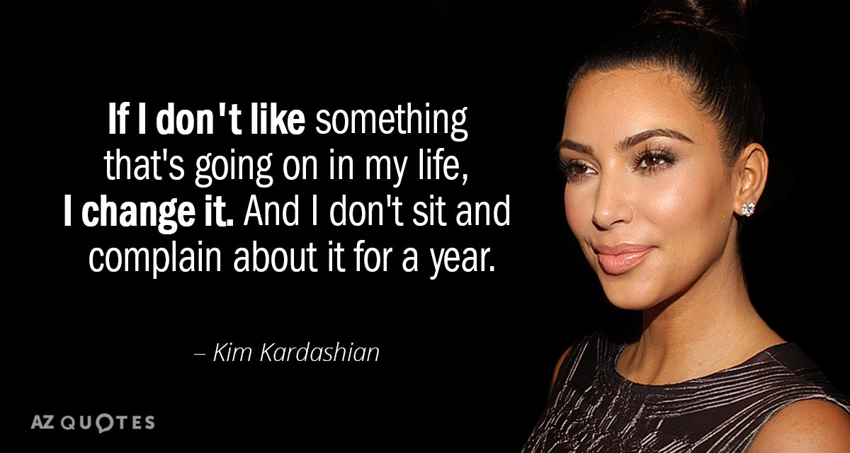 Kim Kardashian quote: If I don't like something that's going on in my life, I change...