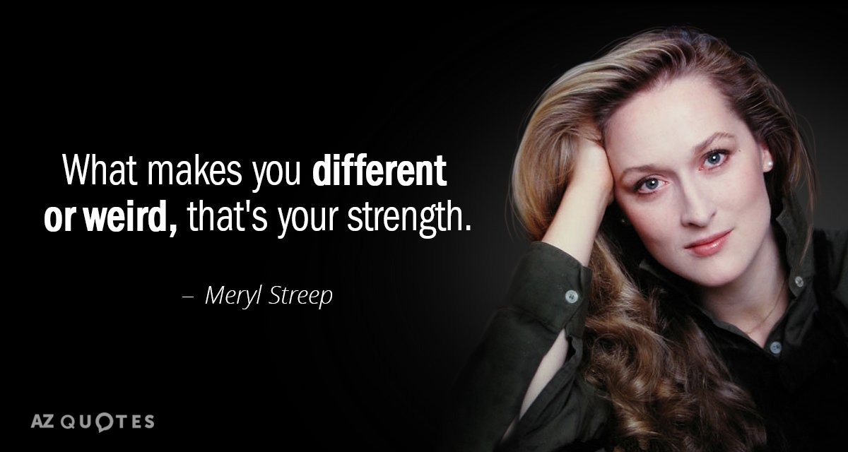 Meryl Streep quote: What makes you different or weird, that's your strength.