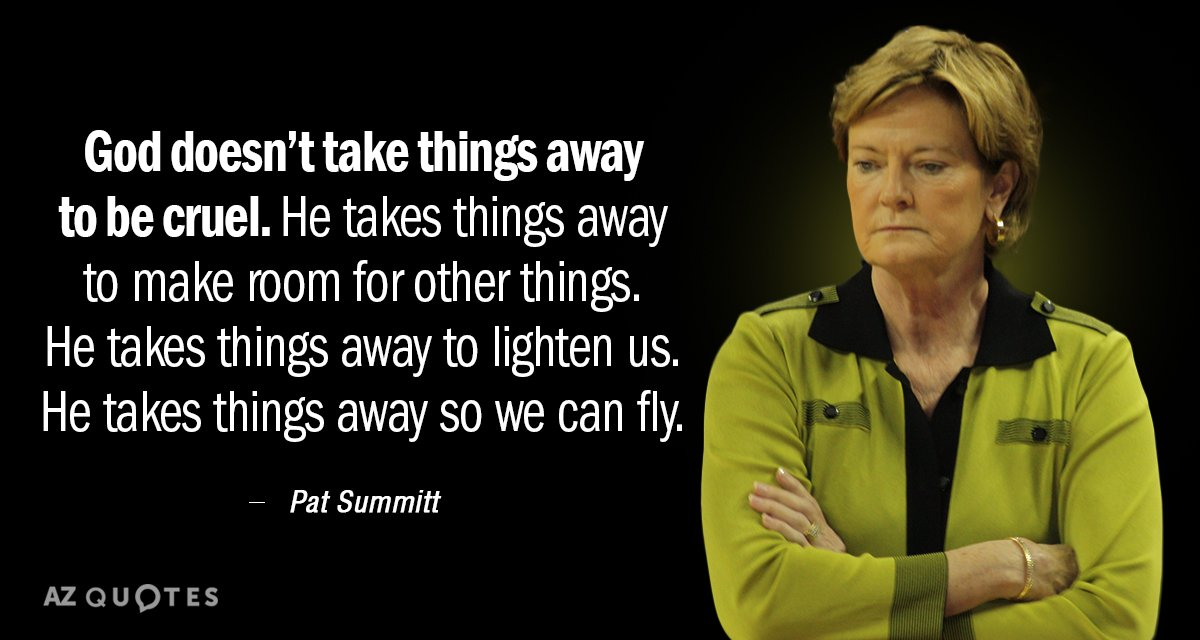 Pat Summitt quote: God doesn't take things away to be cruel. He takes things away to...