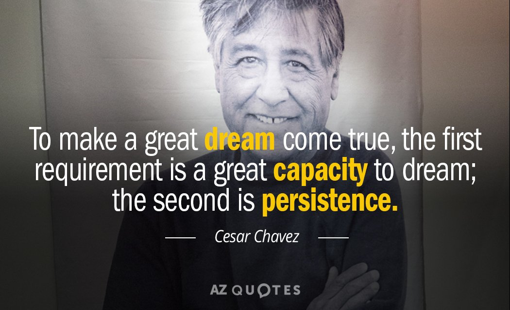 Cesar Chavez quote: To make a great dream come true, the first requirement is a great...