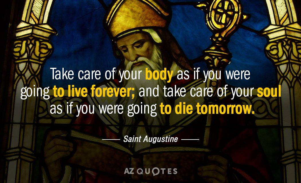 Saint Augustine quote: Take care of your body as if you were going to live forever...