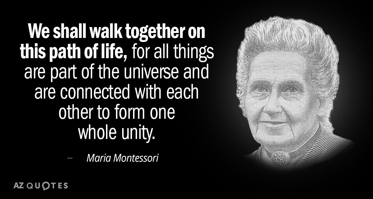 Maria Montessori quote: We shall walk together on this path of life, for all things are...