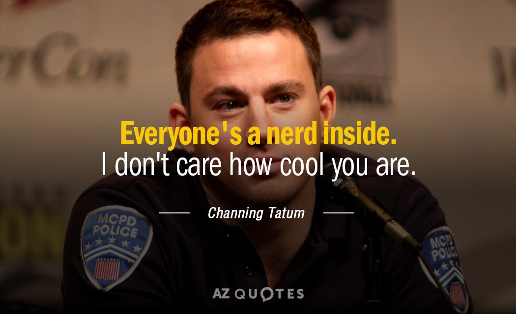 Channing Tatum quote: Everyone's a nerd inside. I don't care how cool you are.