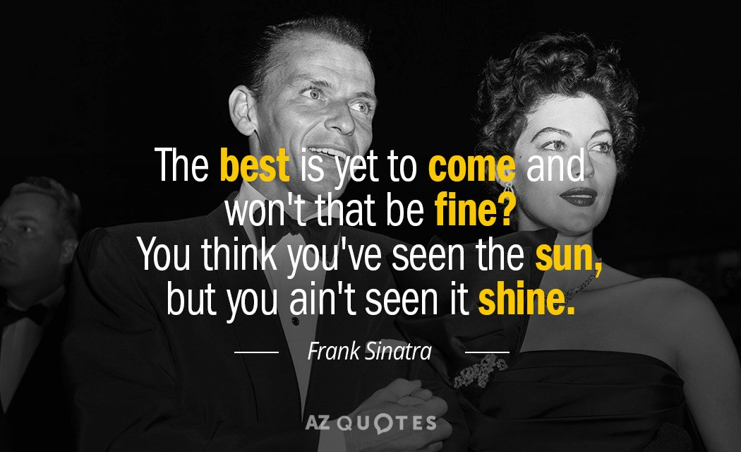 Frank Sinatra Quote The Best Is Yet To Come And Wont That Be