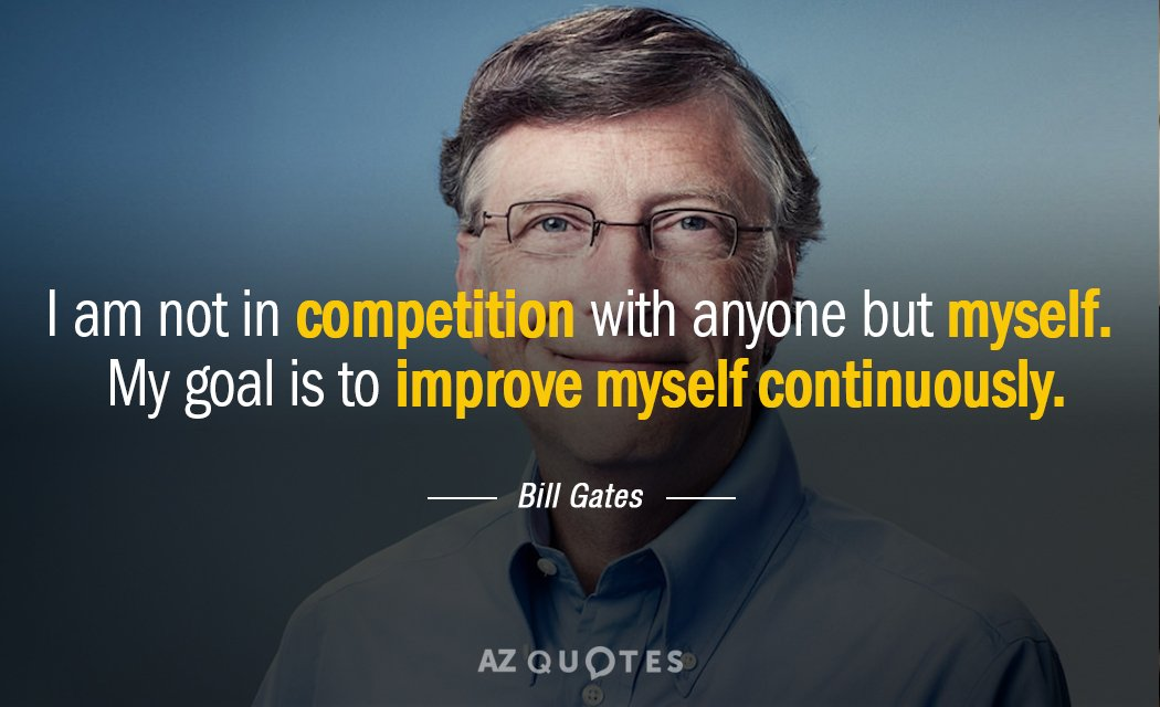 Bill Gates quote: I am not in competition with anyone but myself. My goal is to...