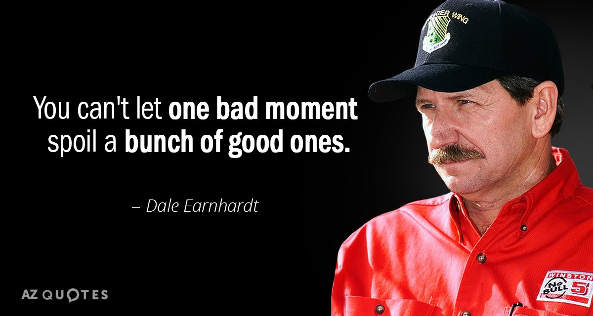 Dale Earnhardt quote: You can't let one bad moment spoil a bunch of good ones.