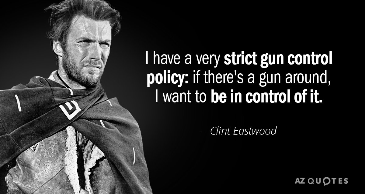 Clint Eastwood quote: I have a very strict gun control policy: if there's a gun around...