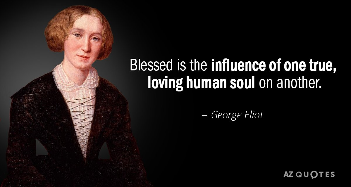 George Eliot quote: Blessed is the influence of one true, loving human soul on another.