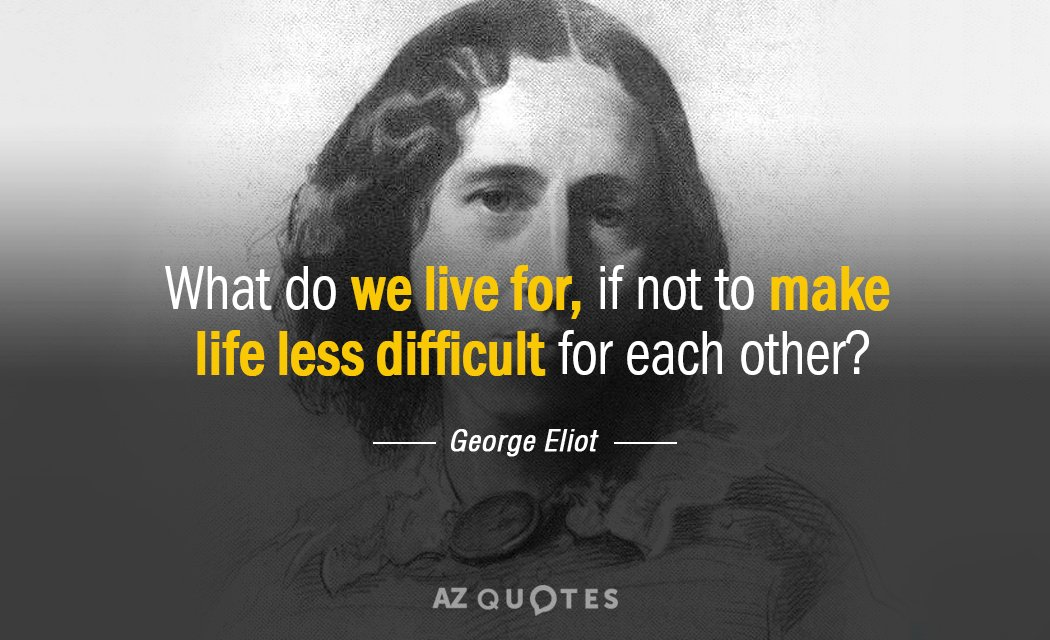George Eliot quote: What do we live for, if not to make life less difficult for...
