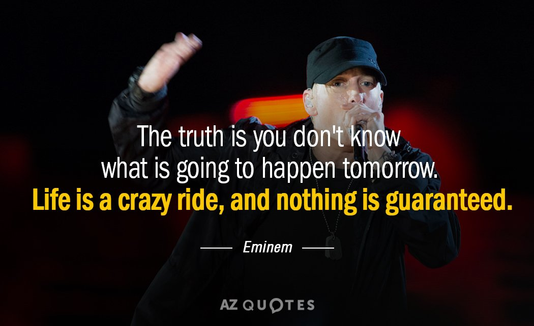 Eminem quote: The truth is you don't know what is going to happen tomorrow. Life is...