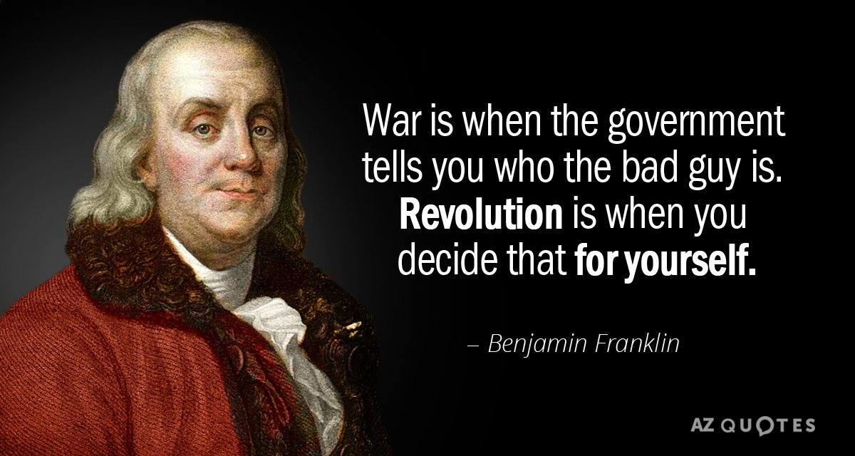 Benjamin Franklin quote: War is when the government tells you who the bad guy is.  Revolution...