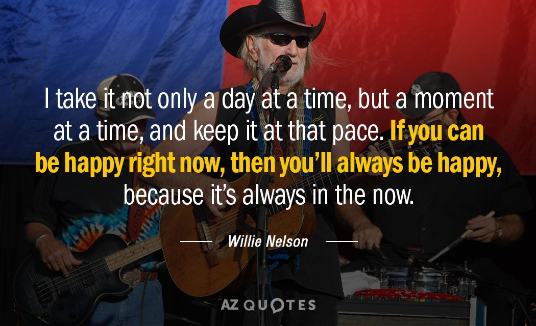 Willie Nelson quote: I take it not only a day at a time, but a moment...
