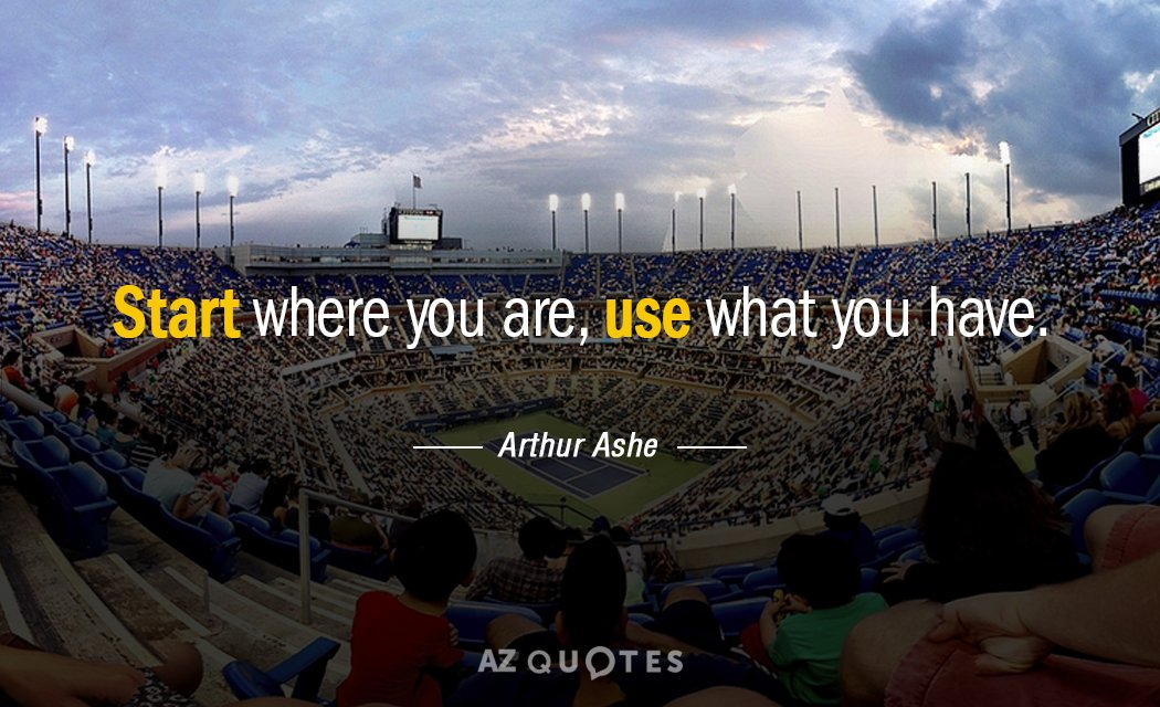 Arthur Ashe quote: Start where you are, use what you have.