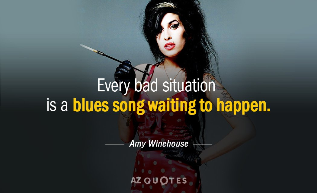 Amy Winehouse quote: Every bad situation is a blues song waiting to happen.
