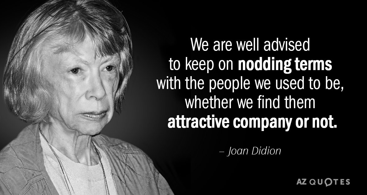 Joan Didion quote: We are well advised to keep on nodding terms with the people we...