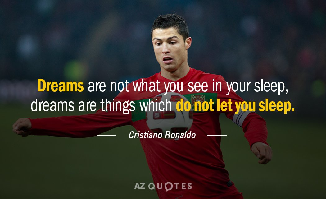 Cristiano Ronaldo Quotes Cristiano Ronaldo quote: Dreams are not what you see in your sleep  Cristiano Ronaldo Quotes