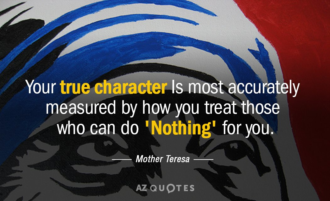 Mother Teresa quote: Your true character Is most accurately measured by how you treat those who...