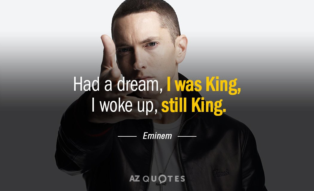 Eminem quote: Had a dream, I was King,   I woke up, still King