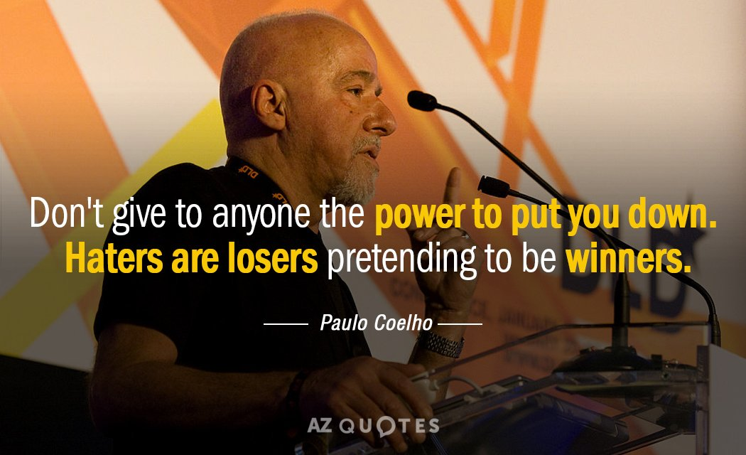 Paulo Coelho quote: Don't give to anyone the power to put you down. Haters are losers...