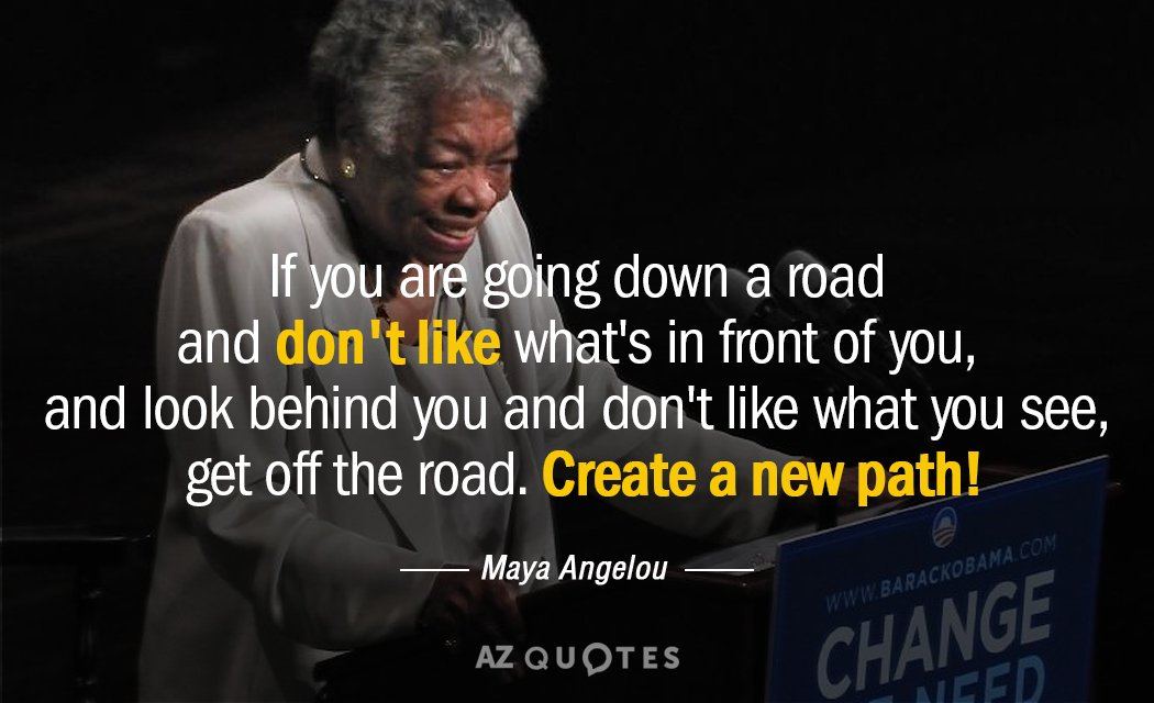 Maya Angelou quote: If you are going down a road and don't like what's in front...