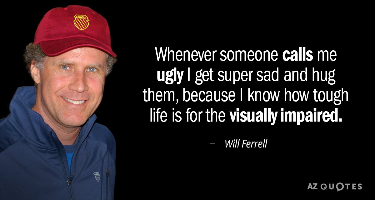 Will Ferrell quote: Whenever someone calls me ugly I get super sad and hug them, because...