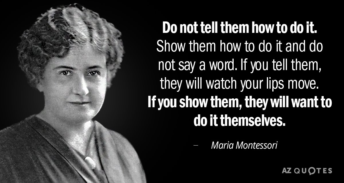 Maria Montessori Quotes Maria Montessori quote: Do not tell them how to do it. Show them Maria Montessori Quotes