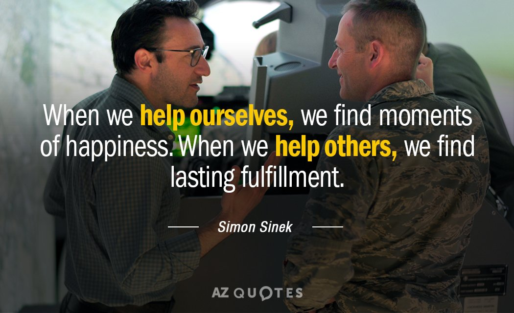 Simon Sinek quote: When we help ourselves, we find moments of happiness. When we help others...