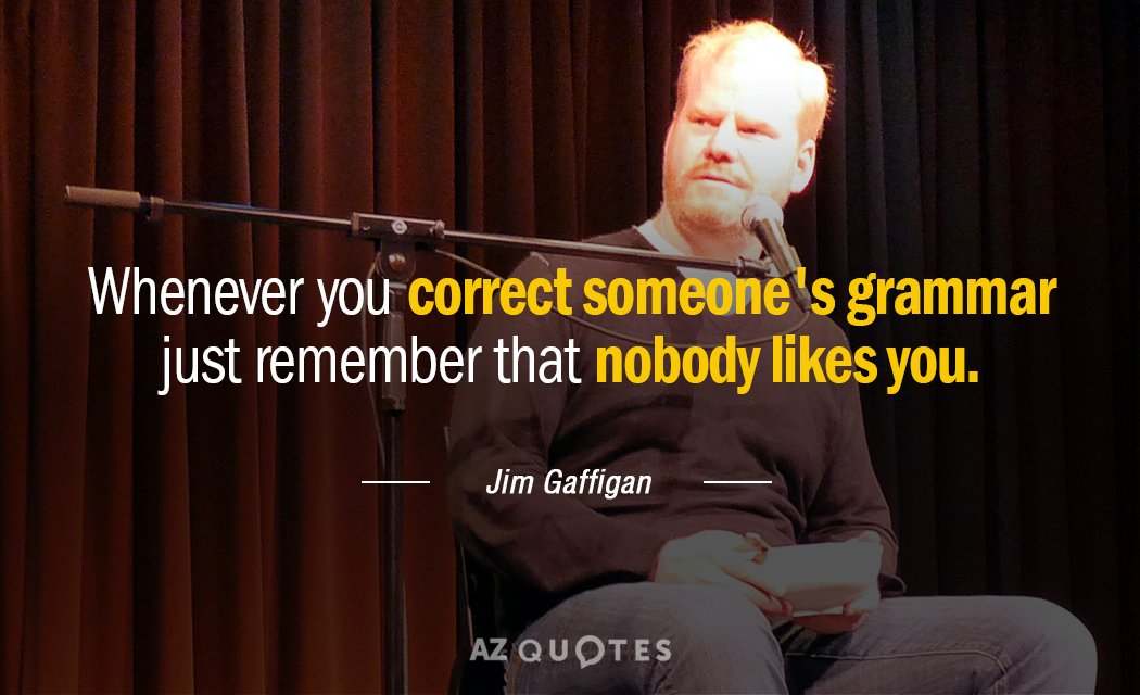 Jim Gaffigan quote: Whenever you correct someone's grammar just remember that nobody likes you.