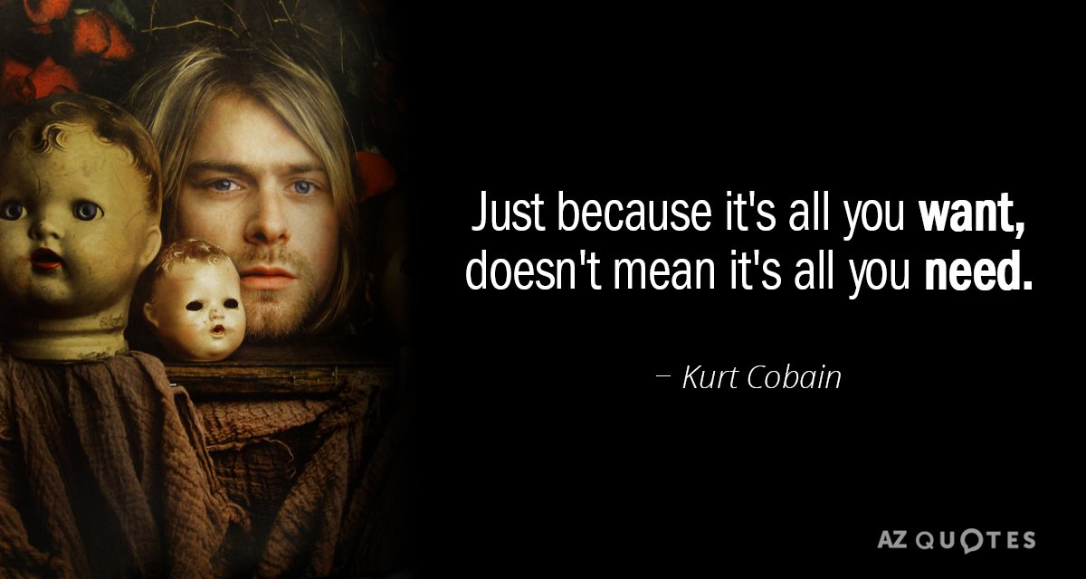 Kurt Cobain quote: Just because it's all you want, doesn't mean it's all you need.