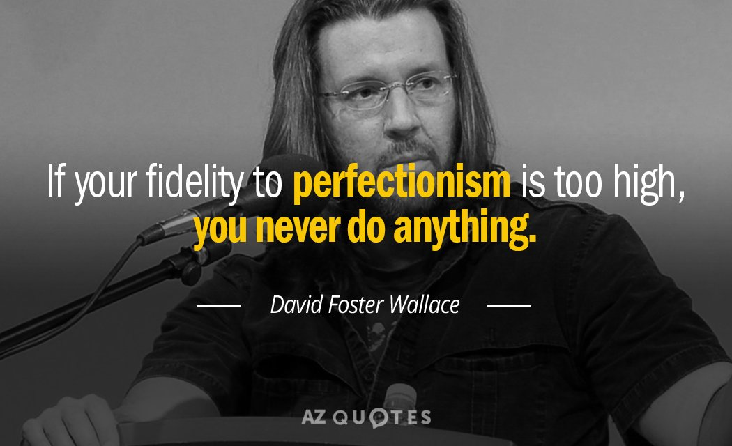David Foster Wallace quote: If your fidelity to perfectionism is too high, you never do anything.