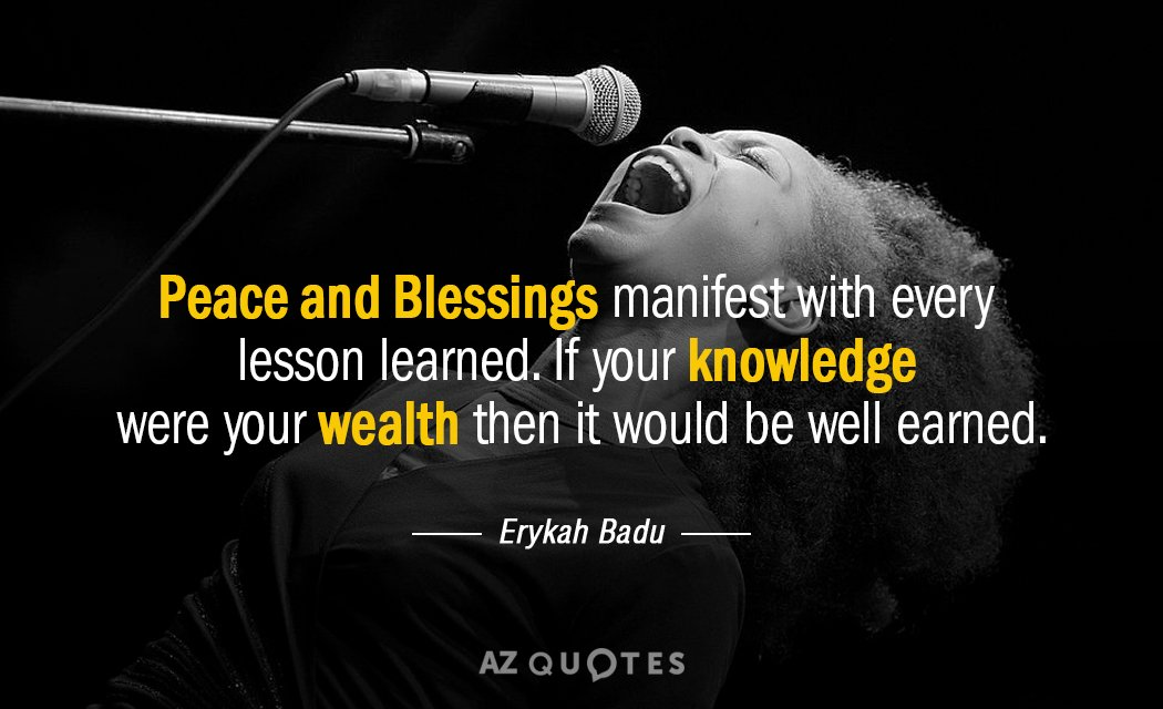 Erykah Badu quote: Peace and Blessings manifest with every lesson learned. If your knowledge were your...