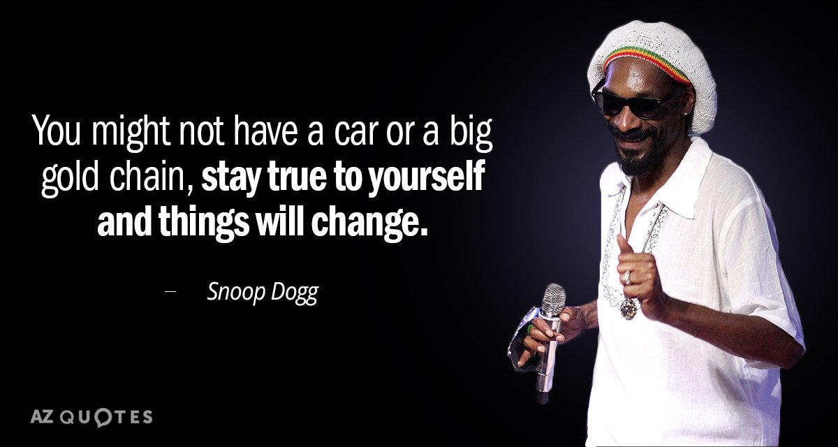 Snoop Dogg quote: You might not have a car or a big gold chain, stay true...