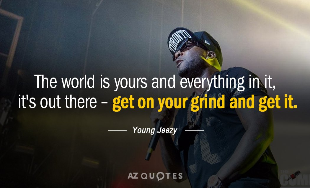 Young Jeezy quote: The world is yours and everything in it, it's out there- get on...