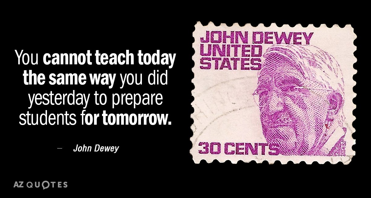 John Dewey quote: You cannot teach today the same way you did yesterday to prepare students...