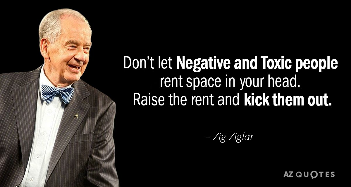Zig Ziglar quote: Don't let Negative and Toxic people rent space in your head.   Raise...