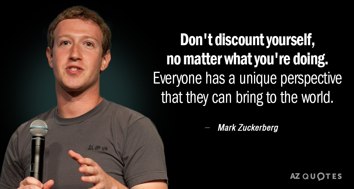 Mark Zuckerberg quote: Don't discount yourself, no matter what you're doing. Everyone has a unique perspective...