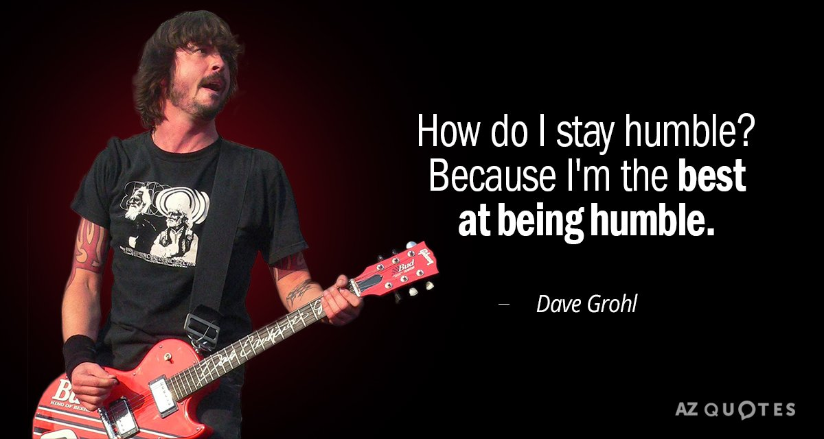 Dave Grohl quote: How do I stay humble? Because I\'m the best ...