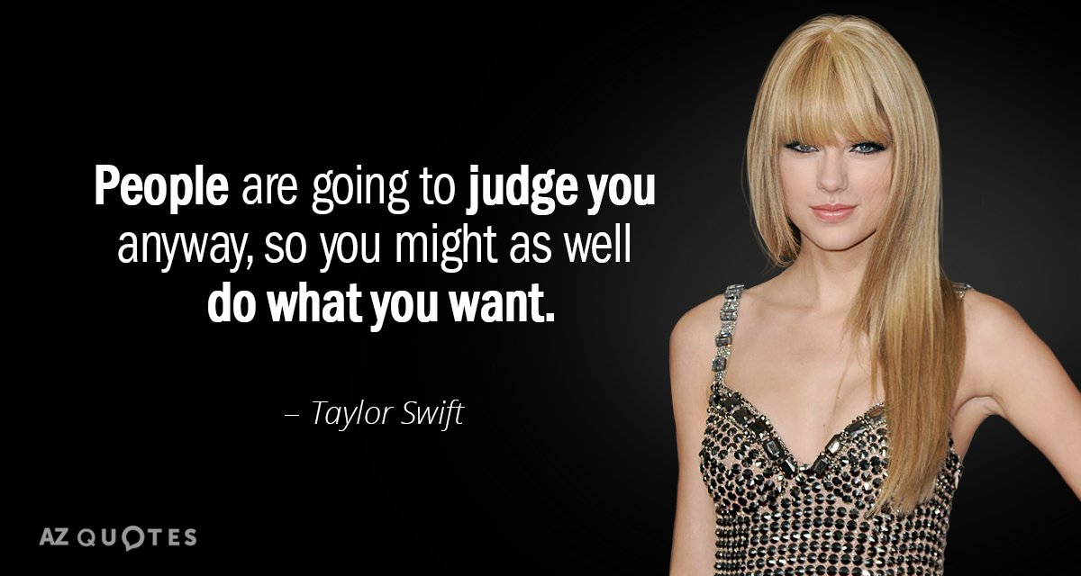 Taylor Swift quote: People are going to judge you anyway, so you might as well do...