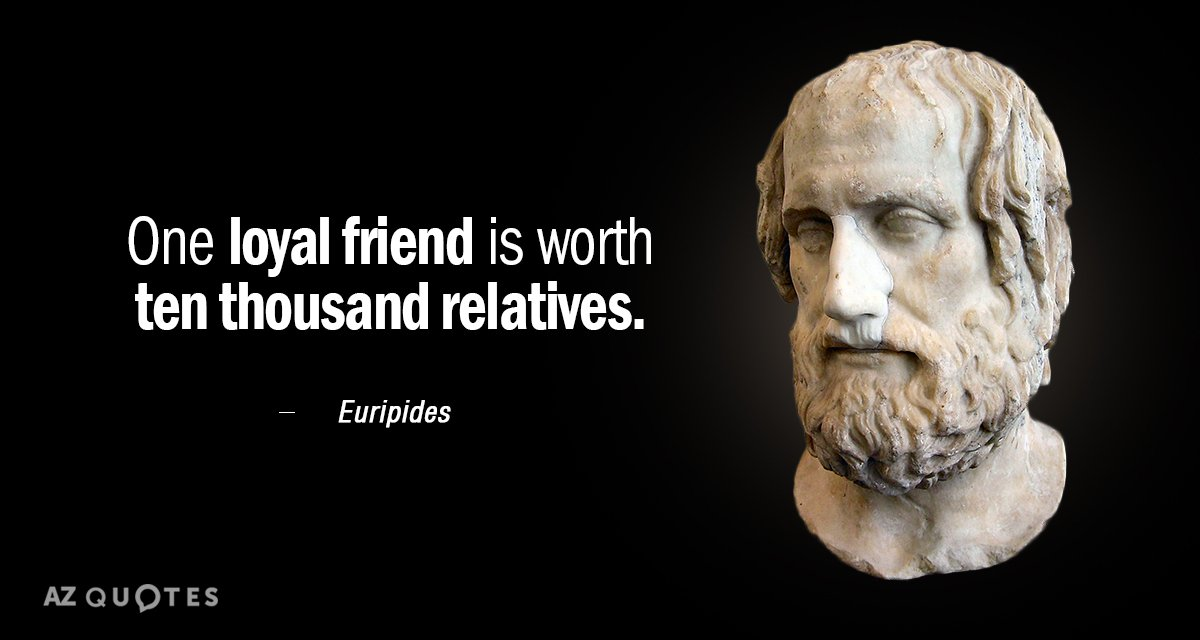 Euripides quote: One loyal friend is worth ten thousand relatives.
