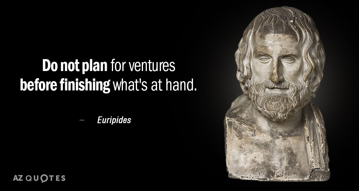 Euripides quote: Do not plan for ventures before finishing what's at hand.