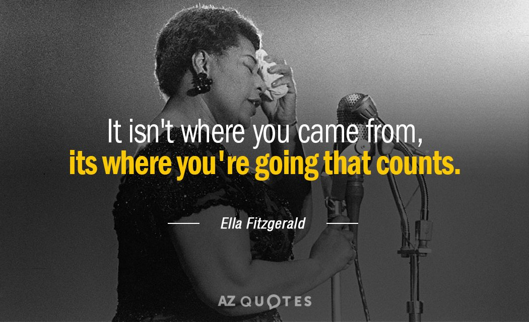 Ella Fitzgerald quote: It isn't where you came from, its where you're going that counts.