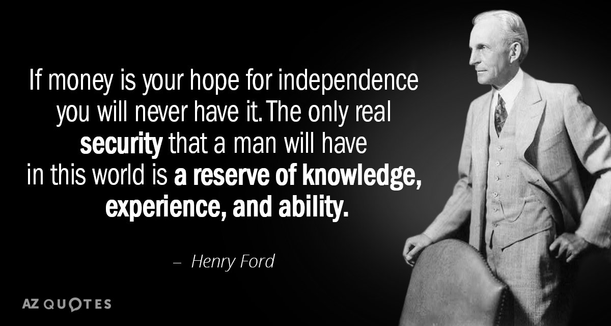 Henry Ford quote: If money is your hope for independence you will never have it. The...