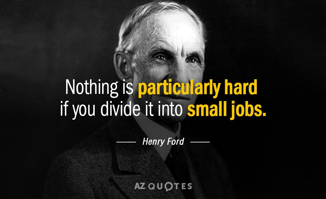 Henry Ford quote: Nothing is particularly hard if you divide it into small jobs.