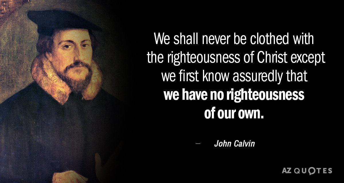 John Calvin quote: We shall never be clothed with the righteousness of Christ except we first...