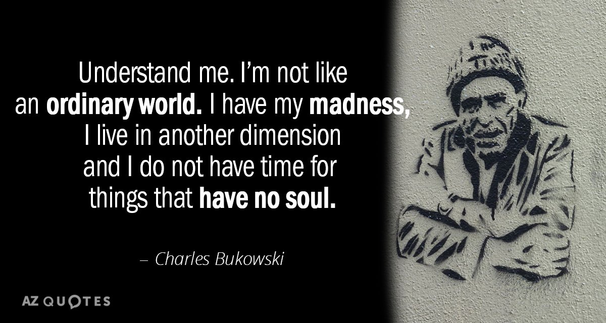 Charles Bukowski quote: Understand me. I'm not like an ordinary world. I have my madness, I...