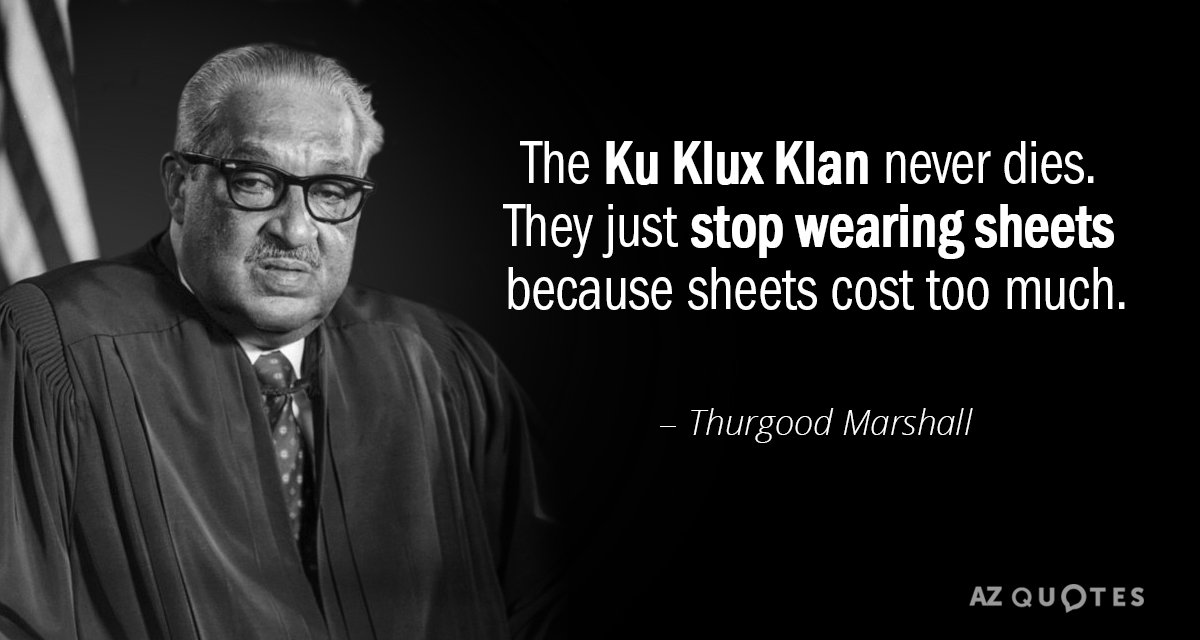 Thurgood Marshall quote: The Ku Klux Klan never dies. They just stop wearing sheets because sheets...