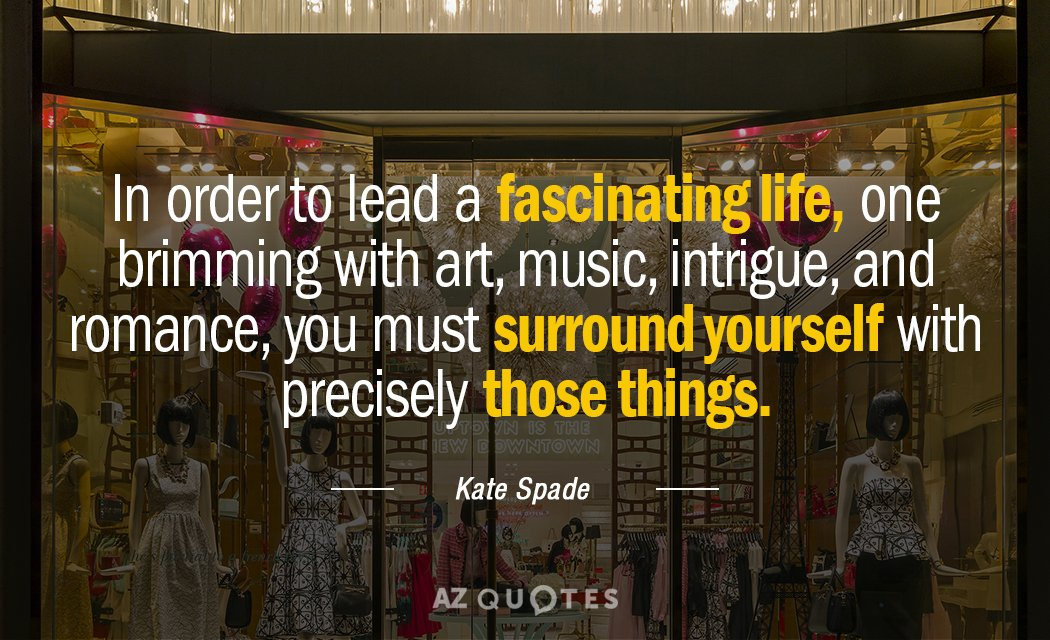 Kate Spade quote: In order to lead a fascinating life, one brimming with art, music, intrigue...